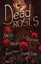 Dead Roses: Five Dark Tales of Twisted Love ebook by Evans Light, Edward Lorn, Jason Parent,...