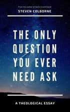 The Only Question You Ever Need Ask ebook by Steven Colborne