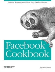 Facebook Cookbook - Building Applications to Grow Your Facebook Empire ebook by Jay Goldman