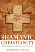 Shamanic Christianity - The Direct Experience of Mystical Communion ebook by Bradford Keeney, Ph.D.