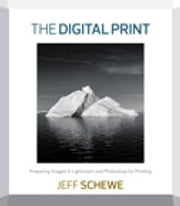 The Digital Print - Preparing Images in Lightroom and Photoshop for Printing ebook by Jeff Schewe