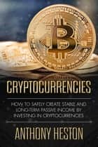 Cryptocurrencies: How to Safely Create Stable and Long-term Passive Income by Investing in Cryptocurrencies - Cryptocurrency Revolution, #1 ebook by Anthony Heston
