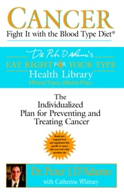 Cancer: Fight It with the Blood Type Diet ebook by Catherine Whitney,Peter J. D'Adamo