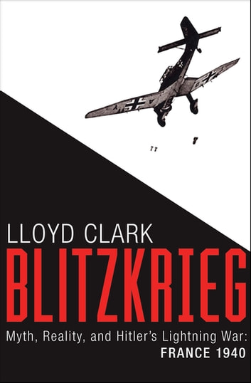 Blitzkrieg - Myth, Reality, and Hitler's Lightning War: France 1940 ebook by Lloyd Clark