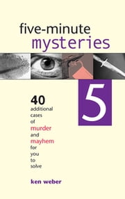 Five-minute Mysteries 5 - 40 Additional Cases of Murder and Mayhem for You to Solve ebook by Ken Weber