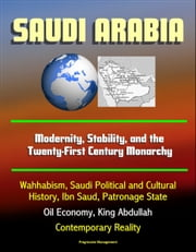 Saudi Arabia: Modernity, Stability, and the Twenty-First Century Monarchy - Wahhabism, Saudi Political and Cultural History, Ibn Saud, Patronage State, Oil Economy, King Abdullah, Contemporary Reality ebook by Progressive Management