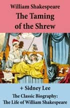 The Taming of the Shrew (The Unabridged Play) + The Classic Biography: The Life of William Shakespeare ebook by William Shakespeare, Sidney  Lee