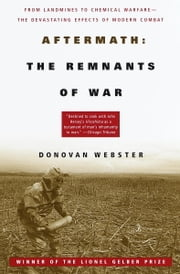 Aftermath: The Remnants of War - From Landmines to Chemical Warfare--The Devastating Effects of Modern Combat ebook by Donovan Webster