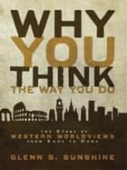 Why You Think the Way You Do - The Story of Western Worldviews from Rome to Home ebook by