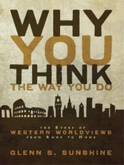 Why You Think the Way You Do - The Story of Western Worldviews from Rome to Home ebook by Glenn S. Sunshine, Charles Colson