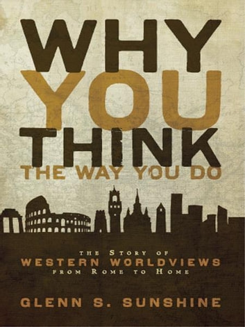 Why You Think the Way You Do - The Story of Western Worldviews from Rome to Home ebook by Glenn S. Sunshine