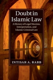Doubt in Islamic Law - A History of Legal Maxims, Interpretation, and Islamic Criminal Law ebook by Intisar A. Rabb