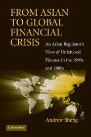 From Asian to Global Financial Crisis - An Asian Regulator's View of Unfettered Finance in the 1990s and 2000s ebook by Andrew Sheng