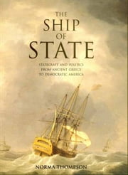 The Ship of State - Statecraft and Politics from Ancient Greece to Democratic America ebook by Professor Norma Thompson