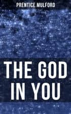 THE GOD IN YOU - How to Connect With Your Inner Forces - From one of the New Thought pioneers, Author of Thoughts are Things, Your Forces and How to Use Them & Gift of Spirit ebook by Prentice Mulford