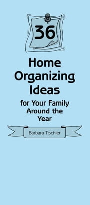 36 Home Organizing Ideas for Your Family Around the Year ebook by Barbara Tischler