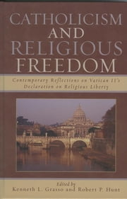 Catholicism and Religious Freedom - Contemporary Reflections on Vatican II's Declaration on Religious Liberty ebook by Kenneth L. Grasso,Robert P. Hunt