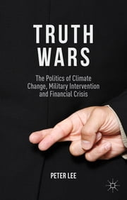 Truth Wars - The Politics of Climate Change, Military Intervention and Financial Crisis ebook by Dr Peter Lee