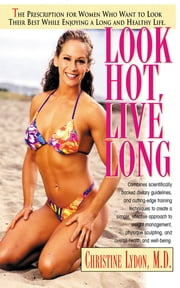 Look Hot, Live Long - The Prescription for Women Who Want to Look Their Best While Enjoying a Long and Healthy Life ebook by Christine Lydon