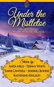 Under the Mistletoe ebook by Sherrill Bodine,Raine Cantrell,Tiffany White,Katherine Kingsley,Anita Mills