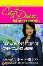 Cast Down But Not Destroyed - One Woman's Story of Overcoming Abuse ebook by Samantha Phillips