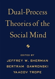 Dual-Process Theories of the Social Mind ebook by Jeffrey W. Sherman, PhD,Bertram Gawronski, PhD,Yaacov Trope, PhD