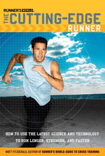 Runner's World The Cutting-Edge Runner - How to Use the Latest Science and Technology to Run Longer, Stronger, and Faster eBook by Matt Fitzgerald