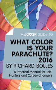 A Joosr Guide to... What Color is Your Parachute? 2016 by Richard Bolles: A Practical Manual for Job-Hunters and Career-Changers ebook by Joosr