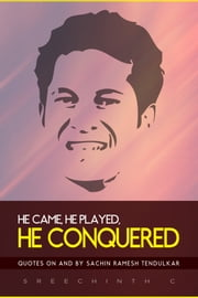 He Came, He Played, He Conquered: Quotes on and by Sachin Ramesh Tendulkar ebook by Sreechinth C