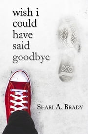 Wish I Could Have Said Goodbye ebook by Shari A. Brady