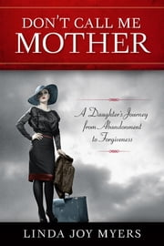 Don't Call Me Mother - A Daughter's Journey from Abandonment to Forgiveness ebook by Linda Joy Myers