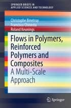 Flows in Polymers, Reinforced Polymers and Composites - A Multi-Scale Approach ebook by Roland Keunings, Christophe Binetruy, Francisco Chinesta