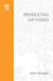 Producing 24p Video - Covers the Canon XL2 and the Panasonic DVX-100a DV Expert Series ebook by John Skidgel