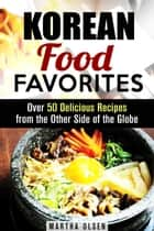 Korean Food Favorites: Over 50 Delicious Recipes from the Other Side of the Globe - Asian Recipes ebook by Martha Olsen