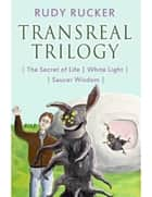 Transreal Trilogy: Secret of Life, White Light, Saucer Wisdom ebook by Rudy Rucker