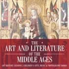 The Art and Literature of the Middle Ages - Art History Lessons | Children's Arts, Music & Photography Books ebook by Baby Professor