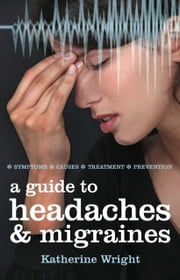 A Guide to Headaches and Migraines - Symptoms; Causes; Treatment; Prevention ebook by Katherine Wright