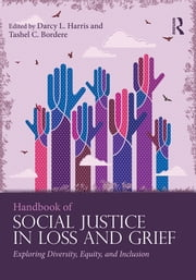 Handbook of Social Justice in Loss and Grief - Exploring Diversity, Equity, and Inclusion ebook by Darcy L. Harris,Tashel C. Bordere