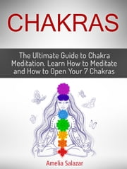 Chakras: The Ultimate Guide to Chakra Meditation. Learn How to Meditate and How to Open Your 7 Chakras ebook by Amelia Salazar