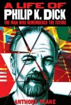 A Life of Philip K. Dick ebook by Anthony Peake