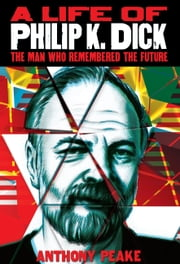 A Life of Philip K. Dick - The Man Who Remembered the Future ebook by Anthony Peake