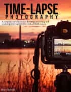 Timelapse Photography - A Complete Introduction to Shooting, Processing and Rendering Timelapse Movies with a DSLR Camera eBook by Ryan Chylinski