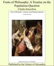 Fruits of Philosophy: A Treatise on the Population Question ebook by Charles Knowlton