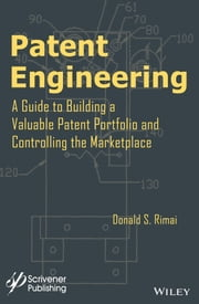 Patent Engineering - A Guide to Building a Valuable Patent Portfolio and Controlling the Marketplace ebook by Donald S. Rimai