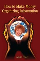 How to Make Money Organizing Information ebook by Anne Hart