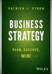 Business Strategy - Plan, Execute, Win! ebook by Patrick J. Stroh