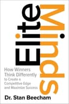Elite Minds: How Winners Think Differently to Create a Competitive Edge and Maximize Success ebook by Dr Stan Beecham