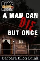 A man can die but once - Double Barrel Mysteries, #5 ebook by Barbara Ellen Brink
