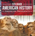 5th Grade American History: American Presidents - Fifth Grade Books US Presidents for Kids ebook by Baby Professor