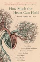 How Much the Heart Can Hold: the perfect alternative Valentine's gift - Seven Stories on Love ebook by Carys Bray, Rowan Hisayo Buchanan, Bernardine Evaristo